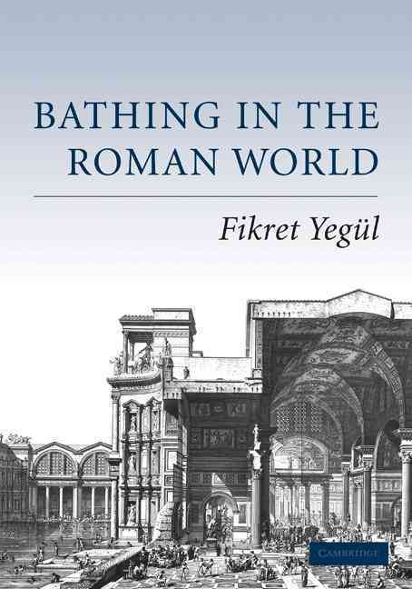 Bathing in the Roman World By Yegul, Fikret